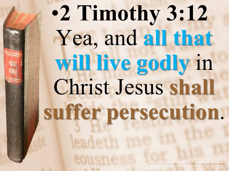 all that will live godly shall suffer persecution2 Timothy 3:12 Yea, and all that will live godly in Christ Jesus shall suffer persecution.