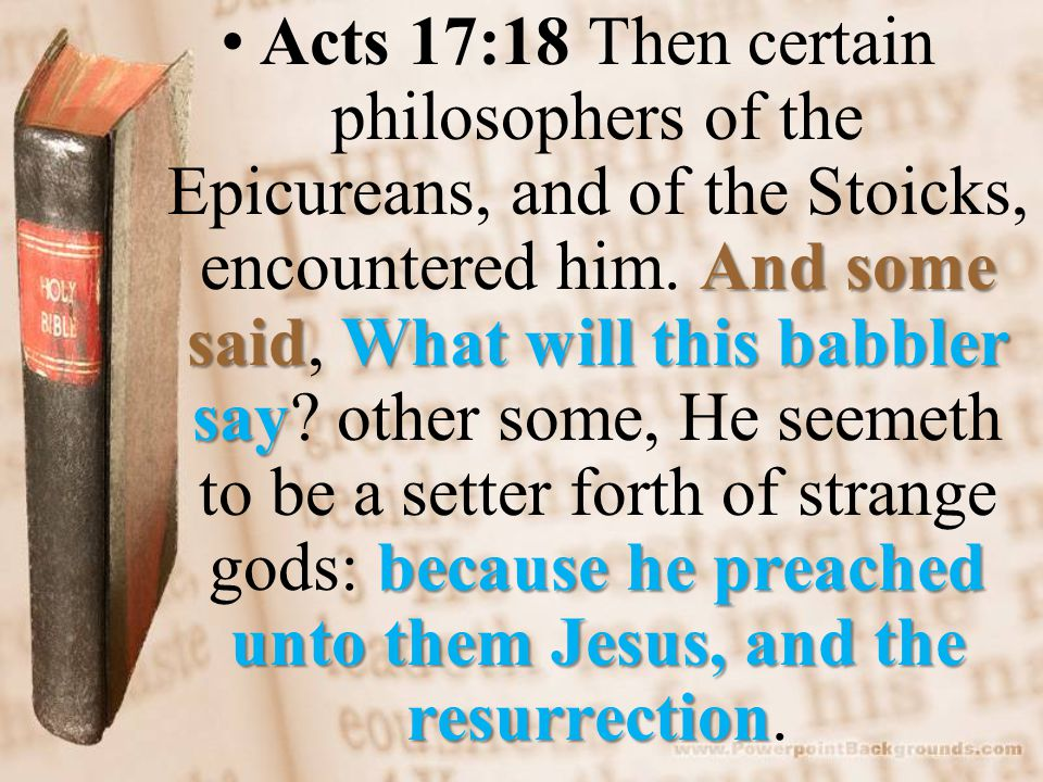 And some saidWhat will this babbler say because he preached unto them Jesus, and the resurrectionActs 17:18 Then certain philosophers of the Epicureans, and of the Stoicks, encountered him.