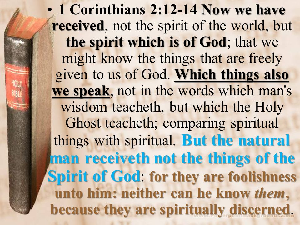 Now we have received the spirit which is of God Which things also we speak But the natural man receiveth not the things of the Spirit of God for they