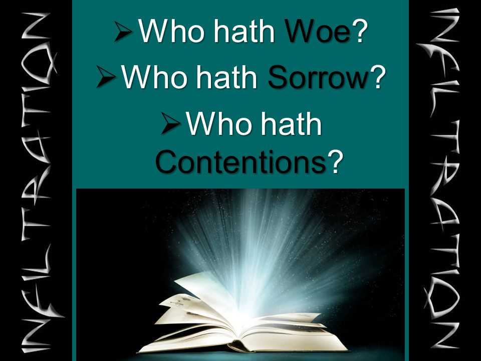  Who hath Woe?  Who hath Sorrow?  Who hath Contentions?  Who hath Babbling?