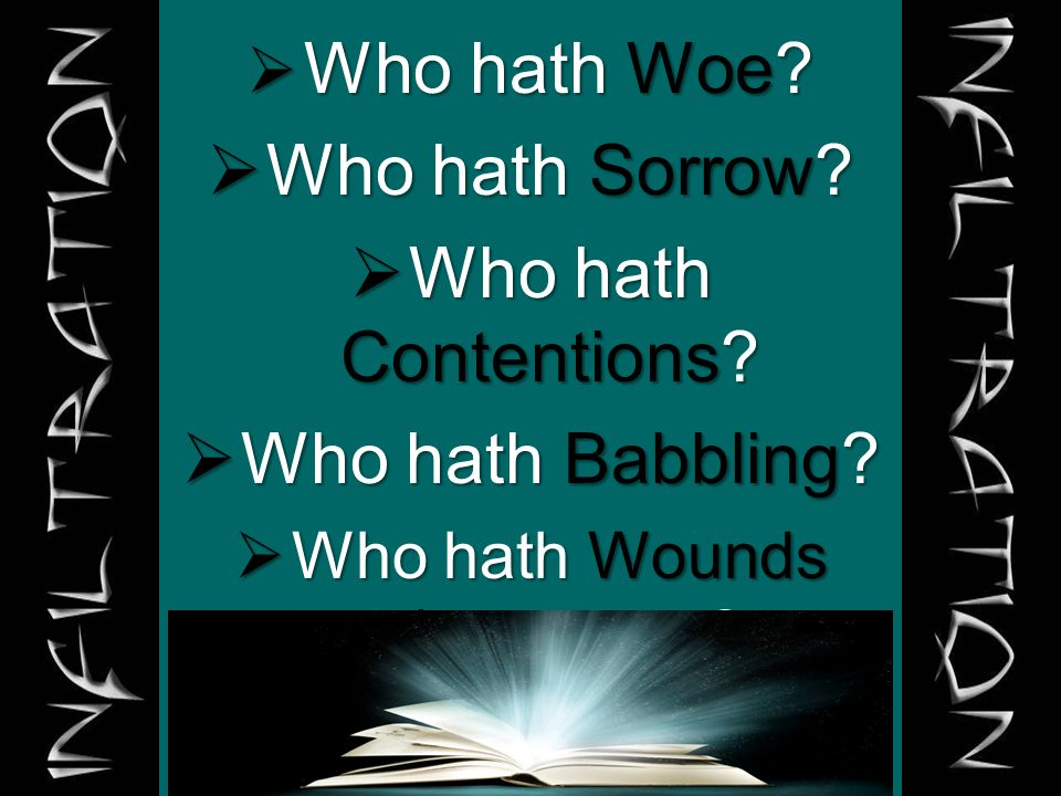  Who hath Woe?  Who hath Sorrow?  Who hath Contentions?  Who hath Babbling?  Who hath Wounds w/out cause?