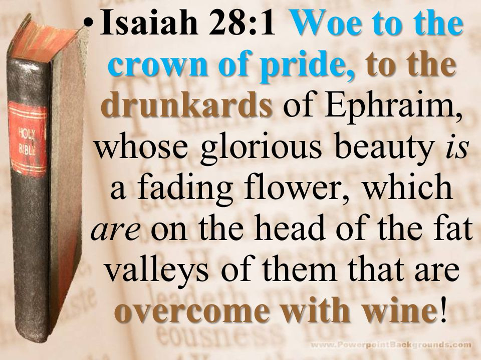 Woe to the crown of pride, to the drunkards overcome with wineIsaiah 28:1 Woe to the crown of pride, to the drunkards of Ephraim, whose glorious beaut