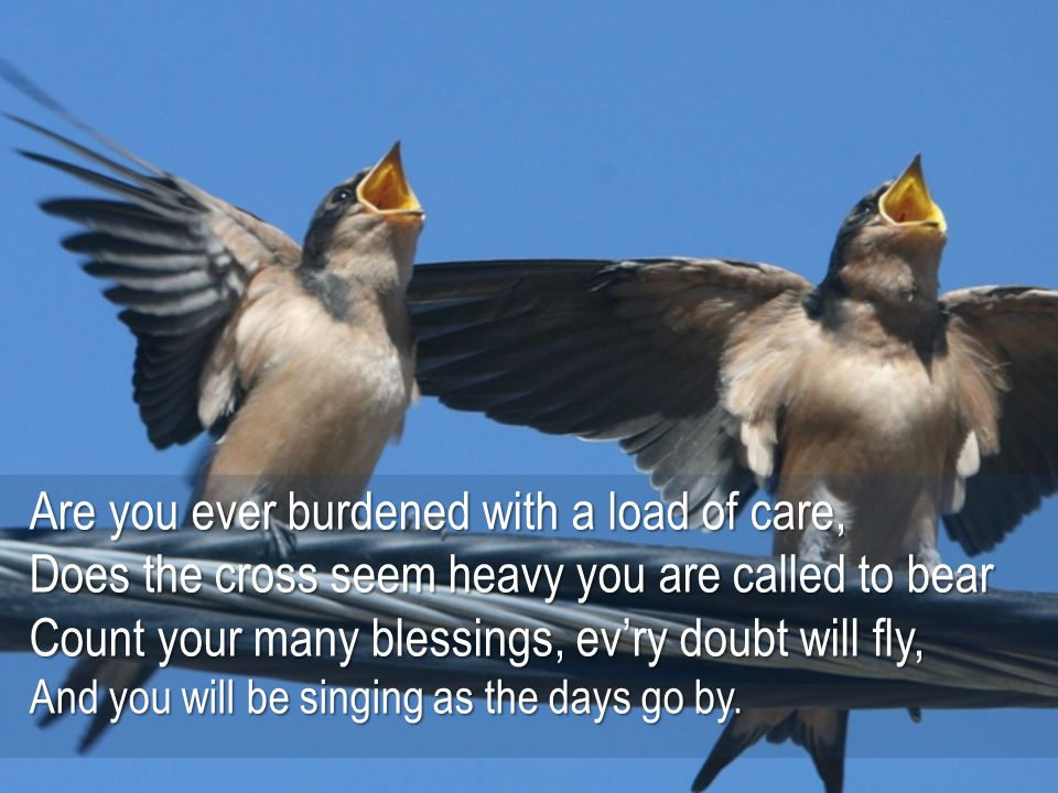Count your blessings, name them one by one, Count your blessings see what God hath done.