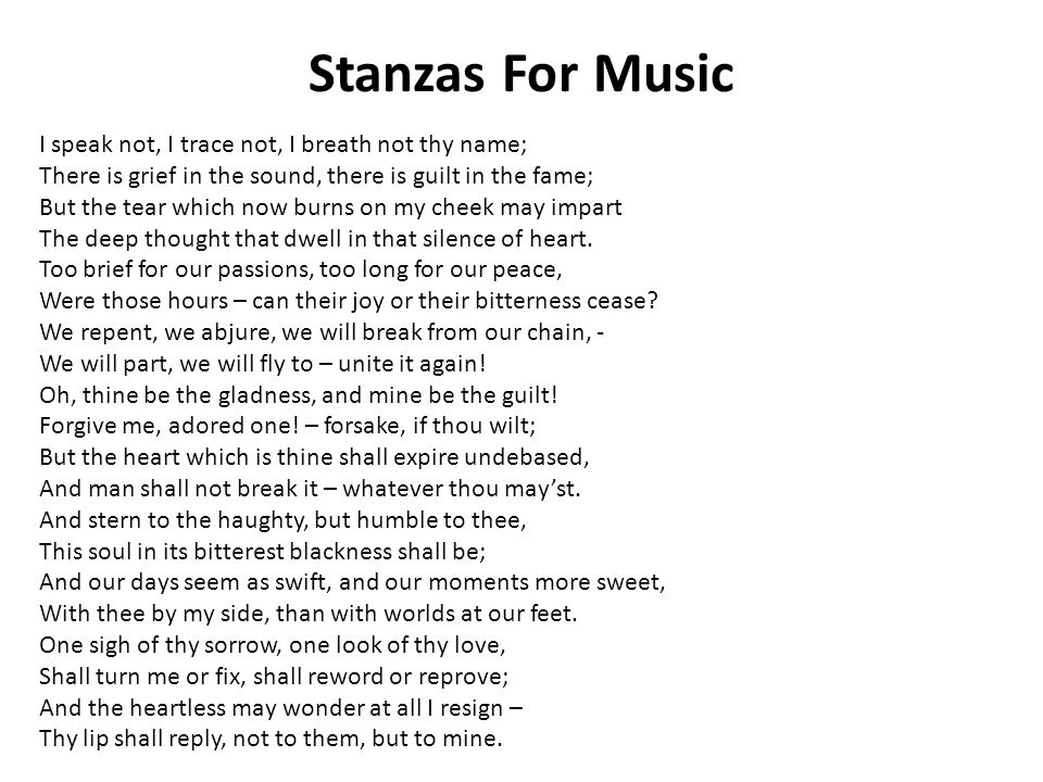 Stanzas For Music I speak not, I trace not, I breath not thy name; There is grief in the sound, there is guilt in the fame; But the tear which now burns on my cheek may impart The deep thought that dwell in that silence of heart.