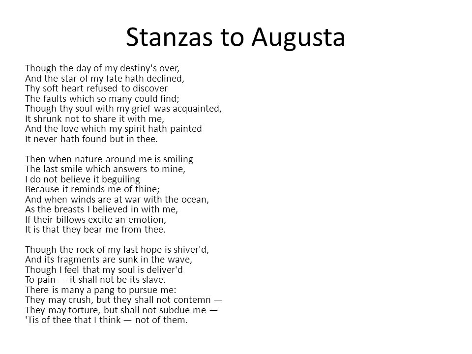Stanzas to Augusta Though the day of my destiny s over, And the star of my fate hath declined, Thy soft heart refused to discover The faults which so many could find; Though thy soul with my grief was acquainted, It shrunk not to share it with me, And the love which my spirit hath painted It never hath found but in thee.