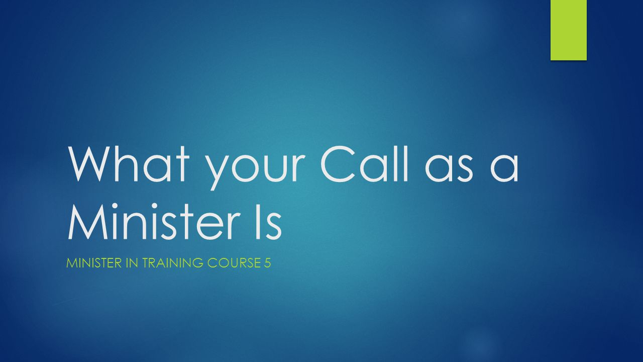 What your Call as a Minister Is MINISTER IN TRAINING COURSE 5