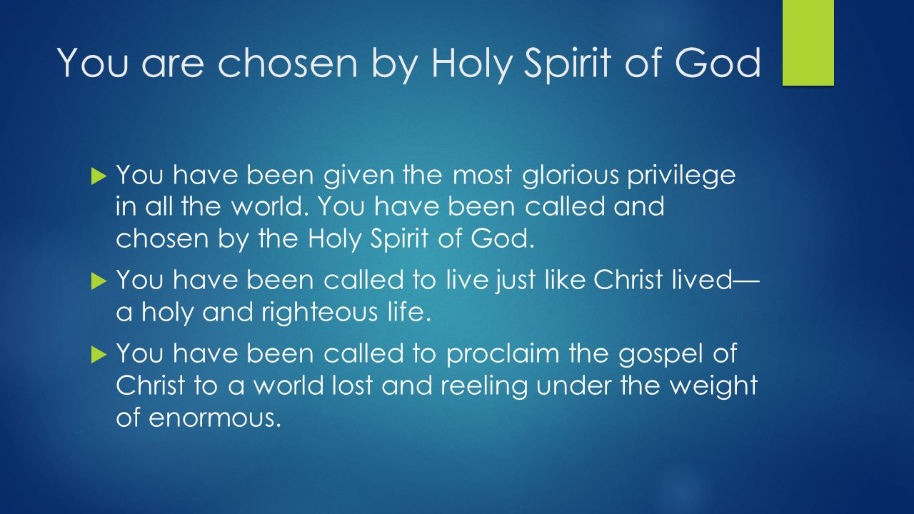 You are chosen by Holy Spirit of God  You have been given the most glorious privilege in all the world.