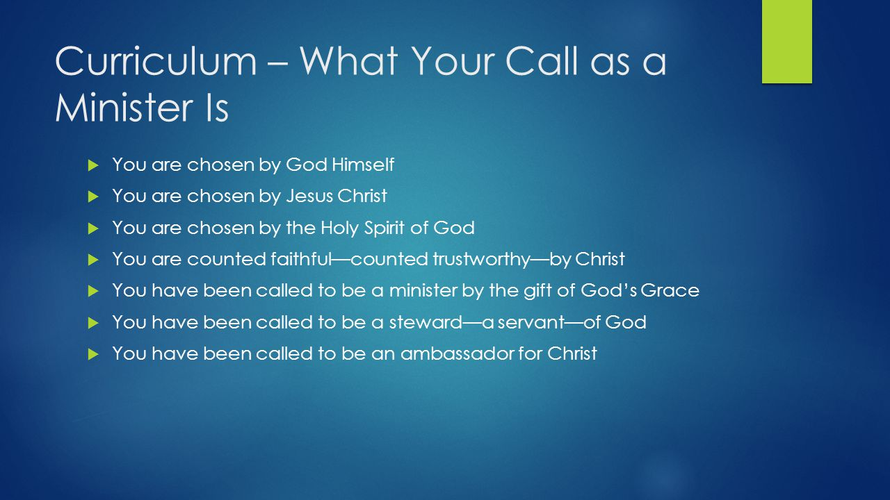 Curriculum – What Your Call as a Minister Is  You are chosen by God Himself  You are chosen by Jesus Christ  You are chosen by the Holy Spirit of God  You are counted faithful—counted trustworthy—by Christ  You have been called to be a minister by the gift of God's Grace  You have been called to be a steward—a servant—of God  You have been called to be an ambassador for Christ