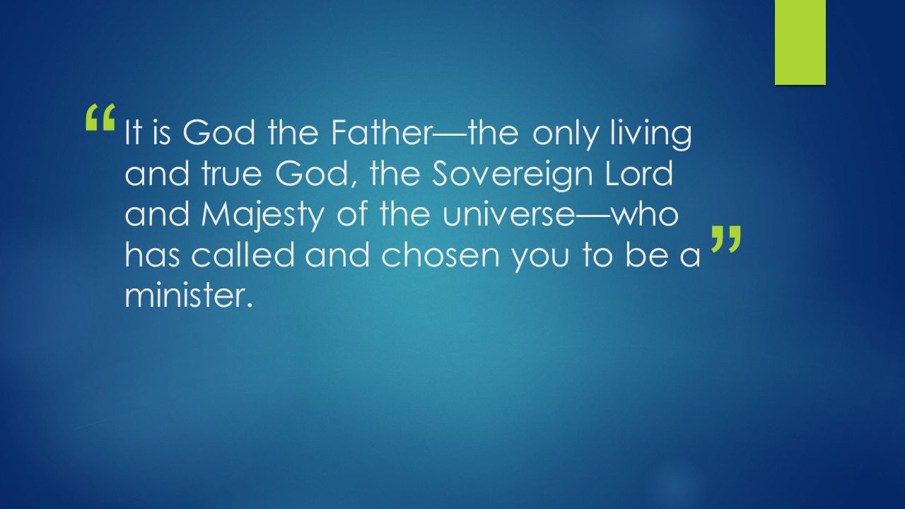 It is God the Father—the only living and true God, the Sovereign Lord and Majesty of the universe—who has called and chosen you to be a minister.