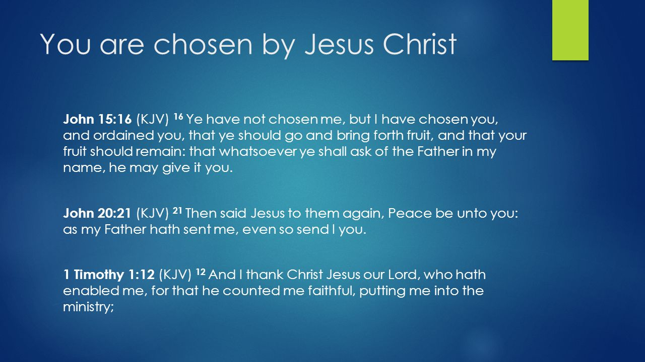 You are chosen by Jesus Christ John 15:16 (KJV) 16 Ye have not chosen me, but I have chosen you, and ordained you, that ye should go and bring forth fruit, and that your fruit should remain: that whatsoever ye shall ask of the Father in my name, he may give it you.