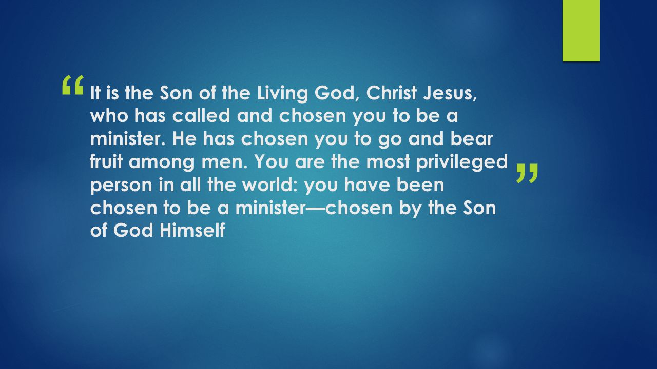 It is the Son of the Living God, Christ Jesus, who has called and chosen you to be a minister.