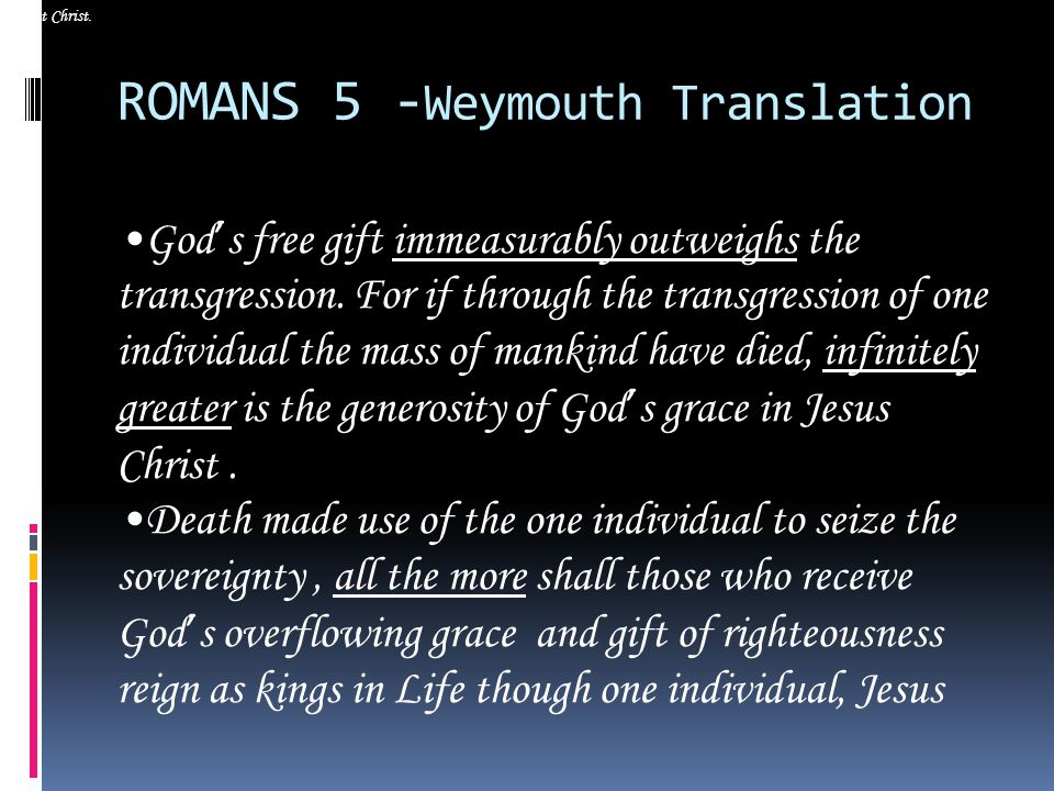 ROMANS 5 - Weymouth Translation God ' s free gift immeasurably outweighs the transgression.