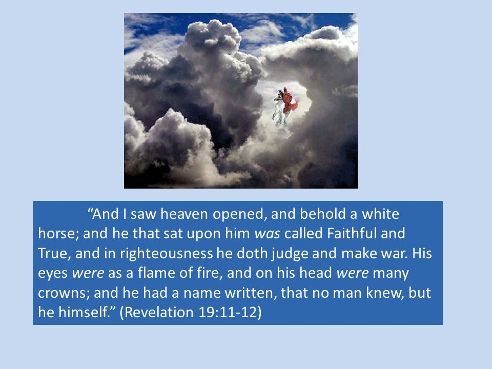 And I saw heaven opened, and behold a white horse; and he that sat upon him was called Faithful and True, and in righteousness he doth judge and make war.