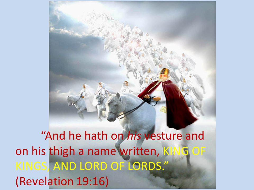 And he hath on his vesture and on his thigh a name written, KING OF KINGS, AND LORD OF LORDS. (Revelation 19:16)