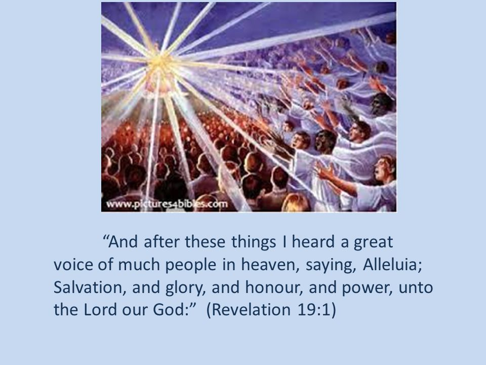 And after these things I heard a great voice of much people in heaven, saying, Alleluia; Salvation, and glory, and honour, and power, unto the Lord our God: (Revelation 19:1)