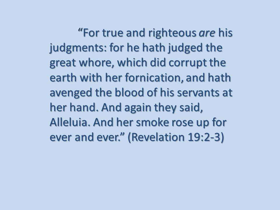 For true and righteous are his judgments: for he hath judged the great whore, which did corrupt the earth with her fornication, and hath avenged the blood of his servants at her hand.