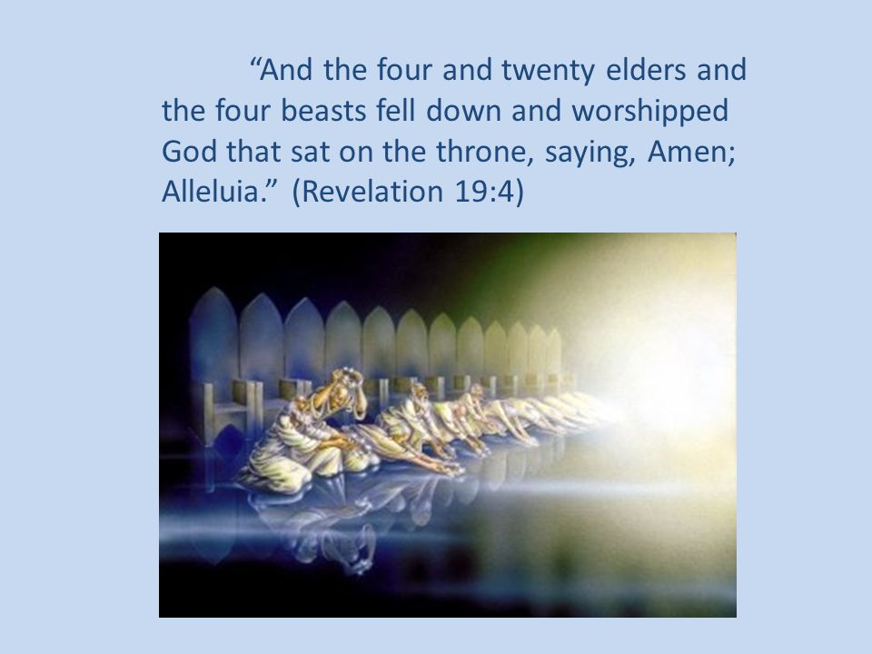 And the four and twenty elders and the four beasts fell down and worshipped God that sat on the throne, saying, Amen; Alleluia. (Revelation 19:4)