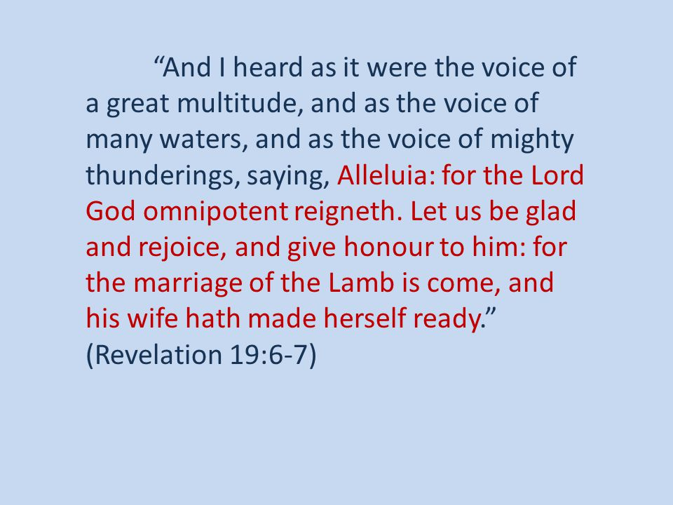 And I heard as it were the voice of a great multitude, and as the voice of many waters, and as the voice of mighty thunderings, saying, Alleluia: for the Lord God omnipotent reigneth.