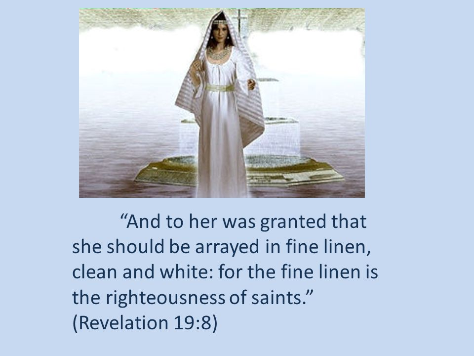 And to her was granted that she should be arrayed in fine linen, clean and white: for the fine linen is the righteousness of saints. (Revelation 19:8)