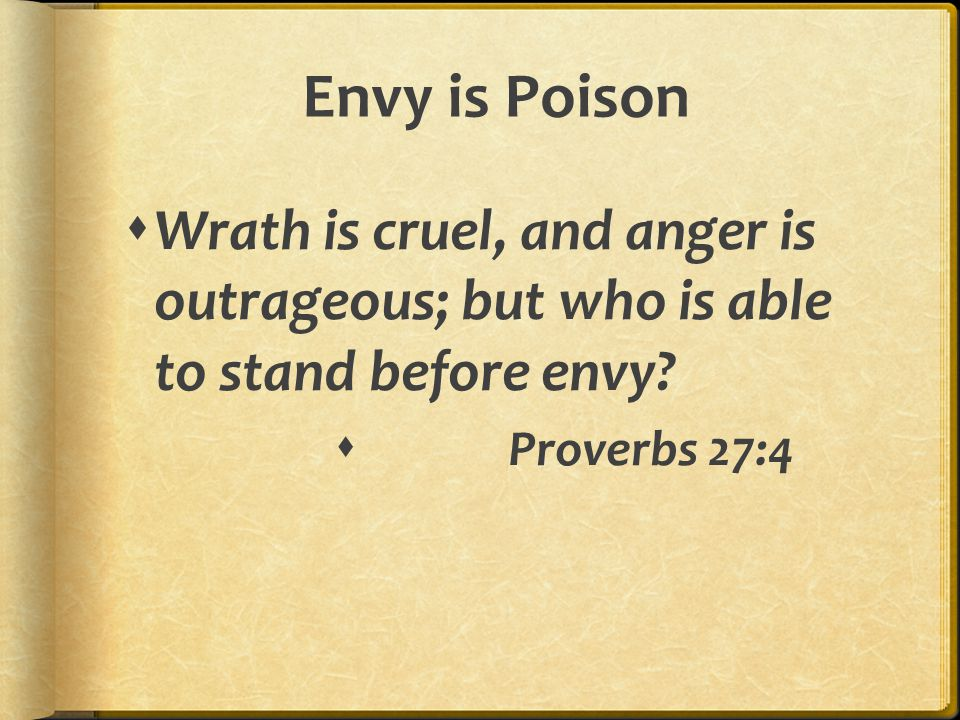 Envy is Poison  Wrath is cruel, and anger is outrageous; but who is able to stand before envy?  Proverbs 27:4