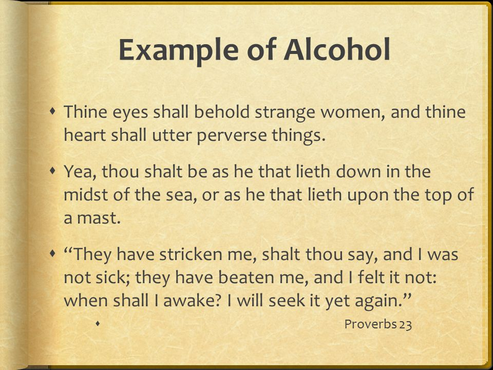 Example of Alcohol  Thine eyes shall behold strange women, and thine heart shall utter perverse things.  Yea, thou shalt be as he that lieth down in