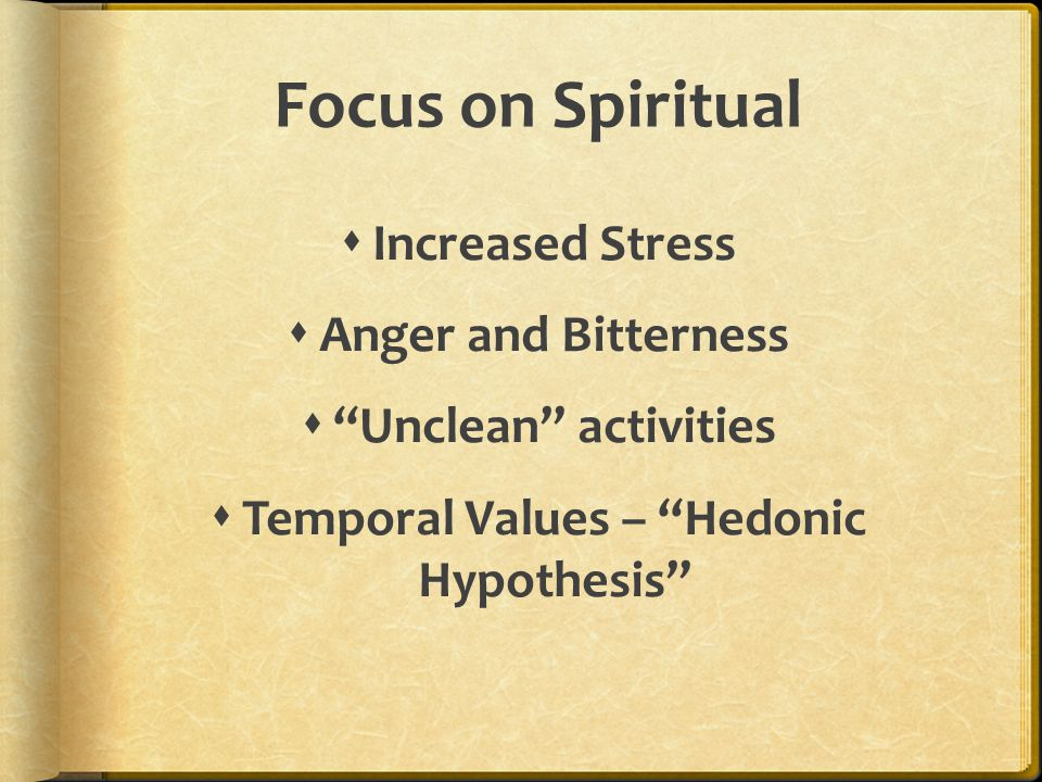 "Focus on Spiritual  Increased Stress  Anger and Bitterness  ""Unclean"" activities  Temporal Values – ""Hedonic Hypothesis"""
