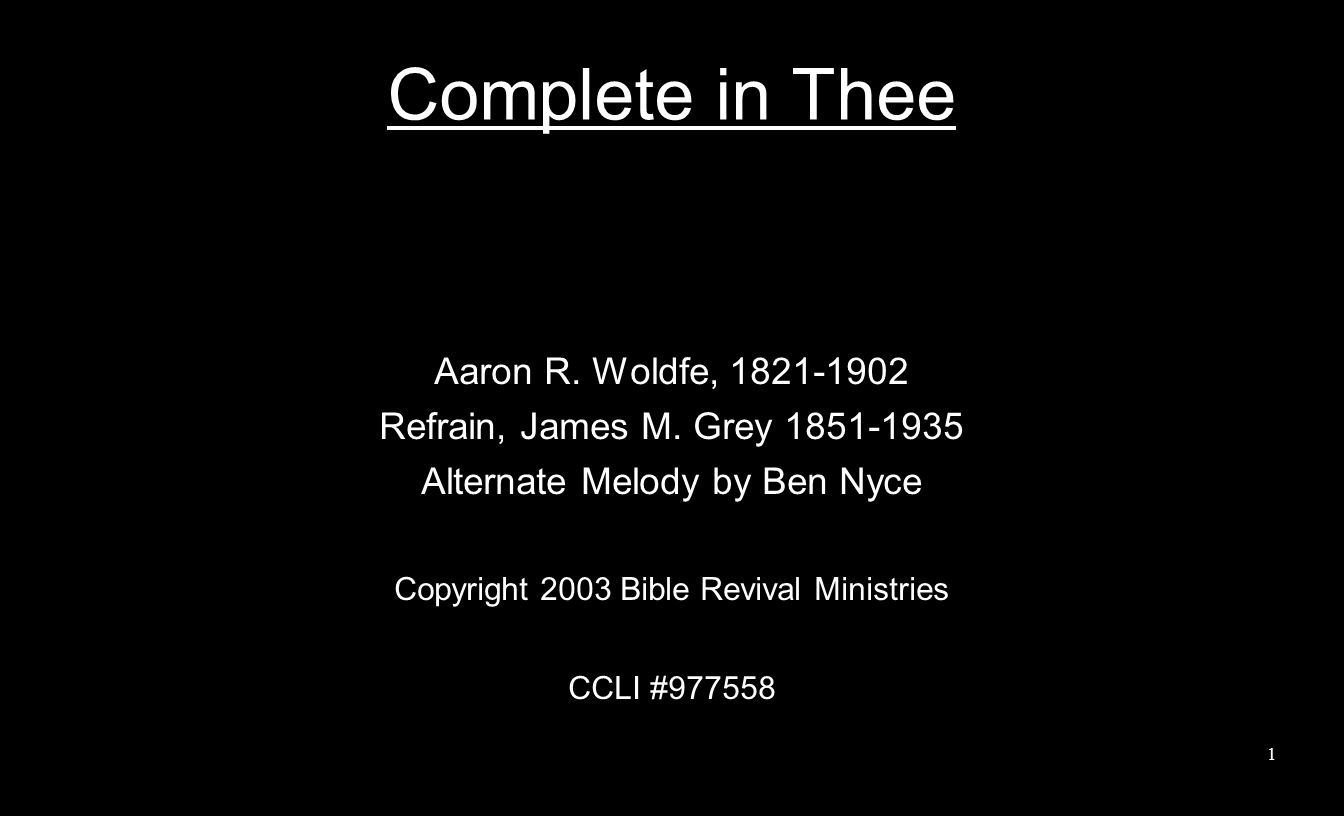 Complete in Thee, no work of mine Could take, dear Lord, the place of Thine; Thy blood hath pardon bought for me, And I shall stand complete in Thee.