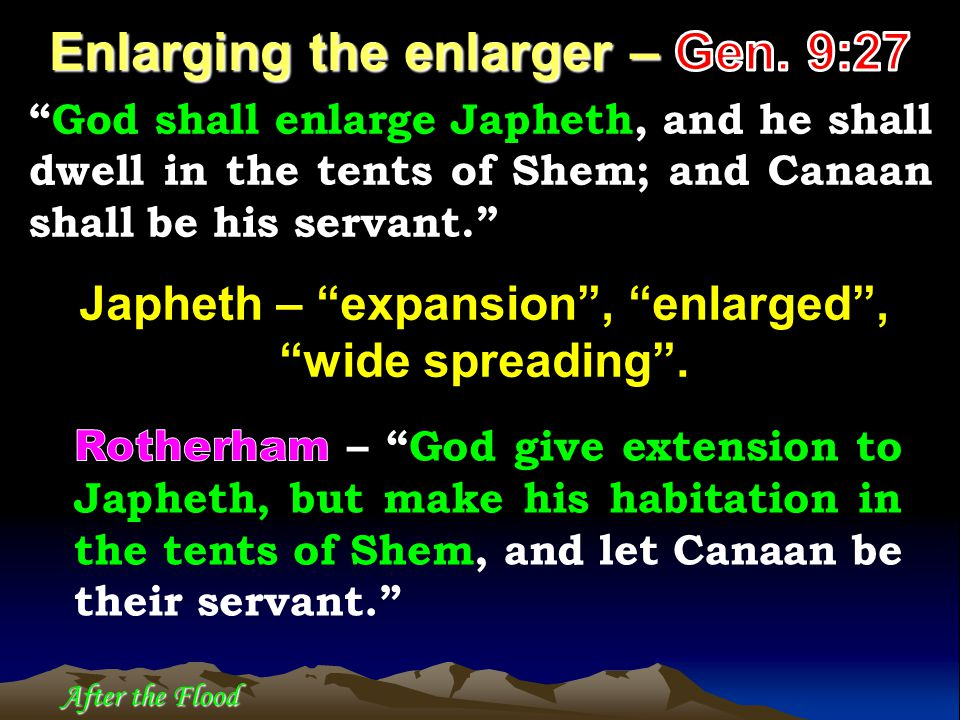 God shall enlarge Japheth, and he shall dwell in the tents of Shem; and Canaan shall be his servant. Japheth – expansion , enlarged , wide spreading .