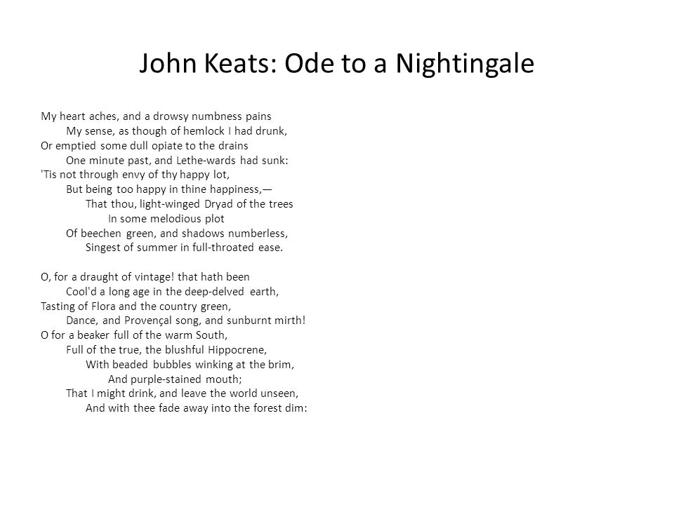 John Keats: Ode to a Nightingale My heart aches, and a drowsy numbness pains My sense, as though of hemlock I had drunk, Or emptied some dull opiate to the drains One minute past, and Lethe-wards had sunk: Tis not through envy of thy happy lot, But being too happy in thine happiness,— That thou, light-winged Dryad of the trees In some melodious plot Of beechen green, and shadows numberless, Singest of summer in full-throated ease.