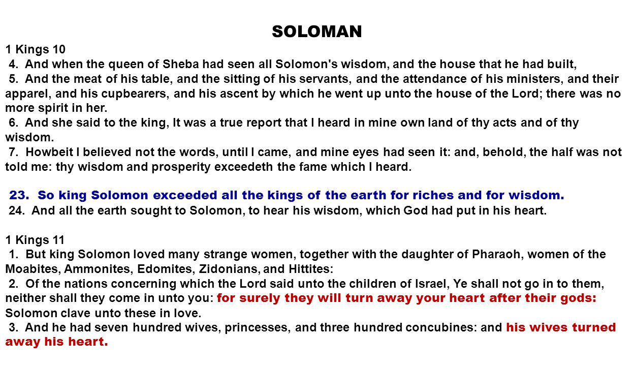 SOLOMAN 1 Kings 10 4. And when the queen of Sheba had seen all Solomon's wisdom, and the house that he had built, 5. And the meat of his table, and th