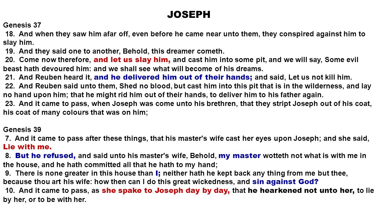 JOSEPH Genesis 37 18. And when they saw him afar off, even before he came near unto them, they conspired against him to slay him. 19. And they said on
