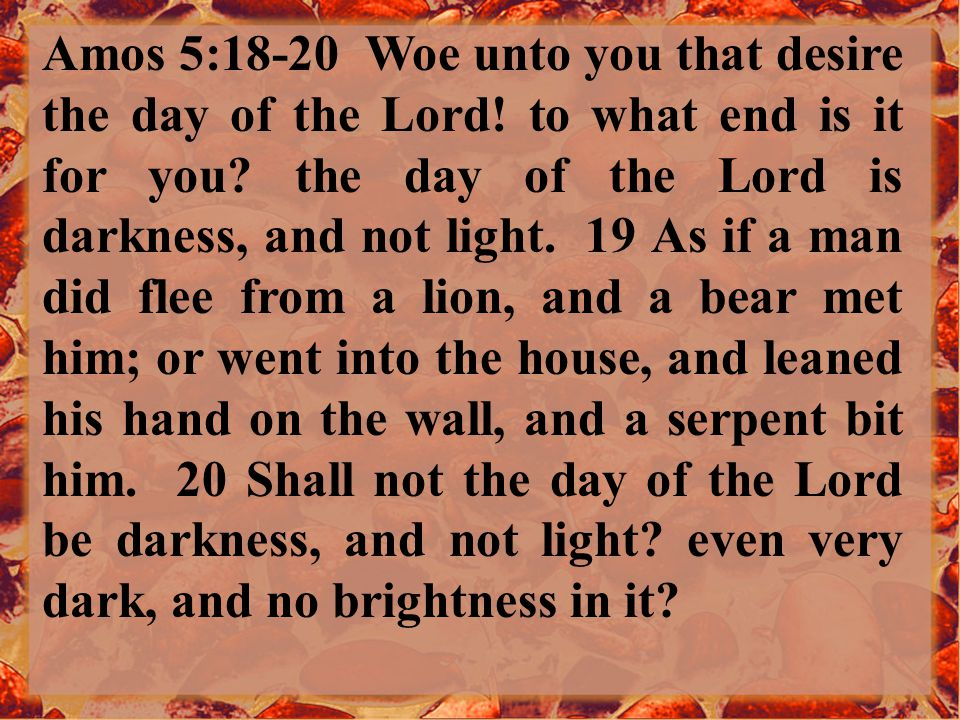 Amos 5:18-20 Woe unto you that desire the day of the Lord.
