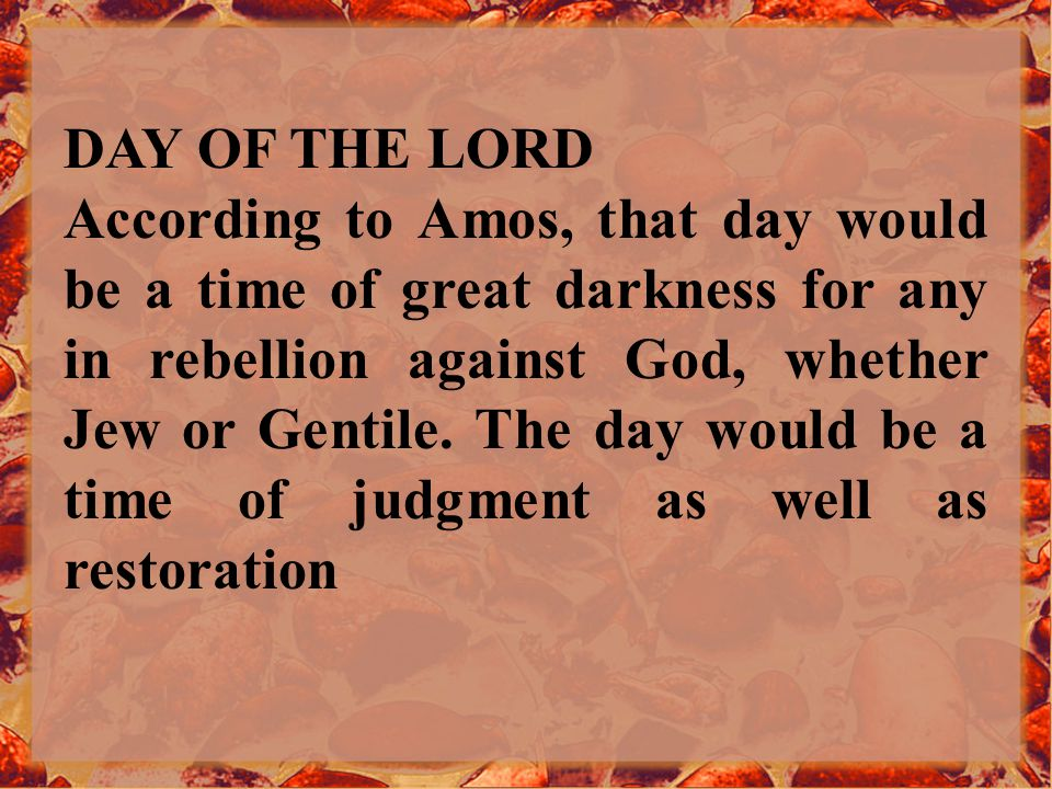 DAY OF THE LORD According to Amos, that day would be a time of great darkness for any in rebellion against God, whether Jew or Gentile.