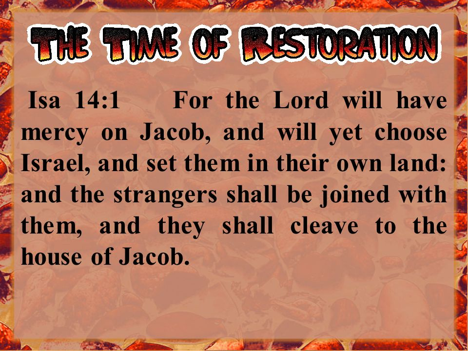 Isa 14:1 For the Lord will have mercy on Jacob, and will yet choose Israel, and set them in their own land: and the strangers shall be joined with them, and they shall cleave to the house of Jacob.