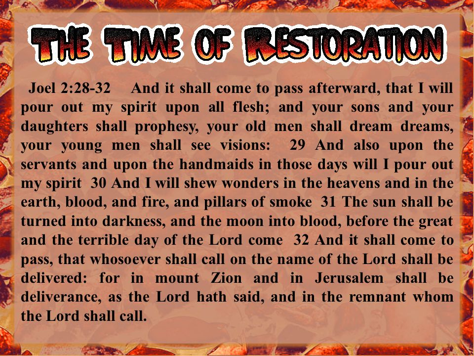 Joel 2:28-32 And it shall come to pass afterward, that I will pour out my spirit upon all flesh; and your sons and your daughters shall prophesy, your old men shall dream dreams, your young men shall see visions: 29 And also upon the servants and upon the handmaids in those days will I pour out my spirit 30 And I will shew wonders in the heavens and in the earth, blood, and fire, and pillars of smoke 31 The sun shall be turned into darkness, and the moon into blood, before the great and the terrible day of the Lord come 32 And it shall come to pass, that whosoever shall call on the name of the Lord shall be delivered: for in mount Zion and in Jerusalem shall be deliverance, as the Lord hath said, and in the remnant whom the Lord shall call.