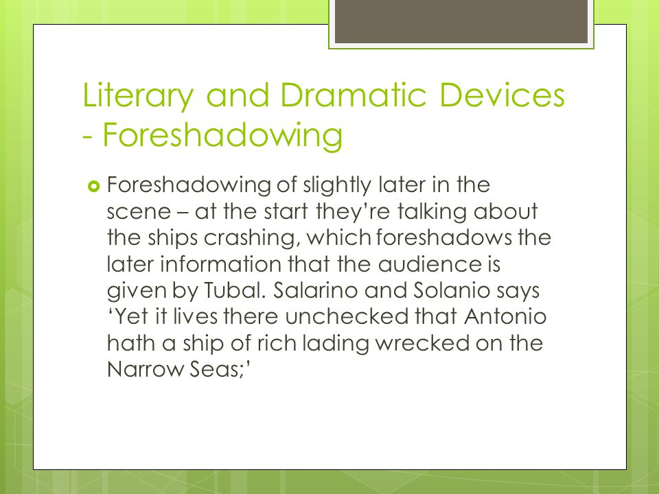 Literary and Dramatic Devices - Foreshadowing  Foreshadowing of slightly later in the scene – at the start they're talking about the ships crashing, which foreshadows the later information that the audience is given by Tubal.