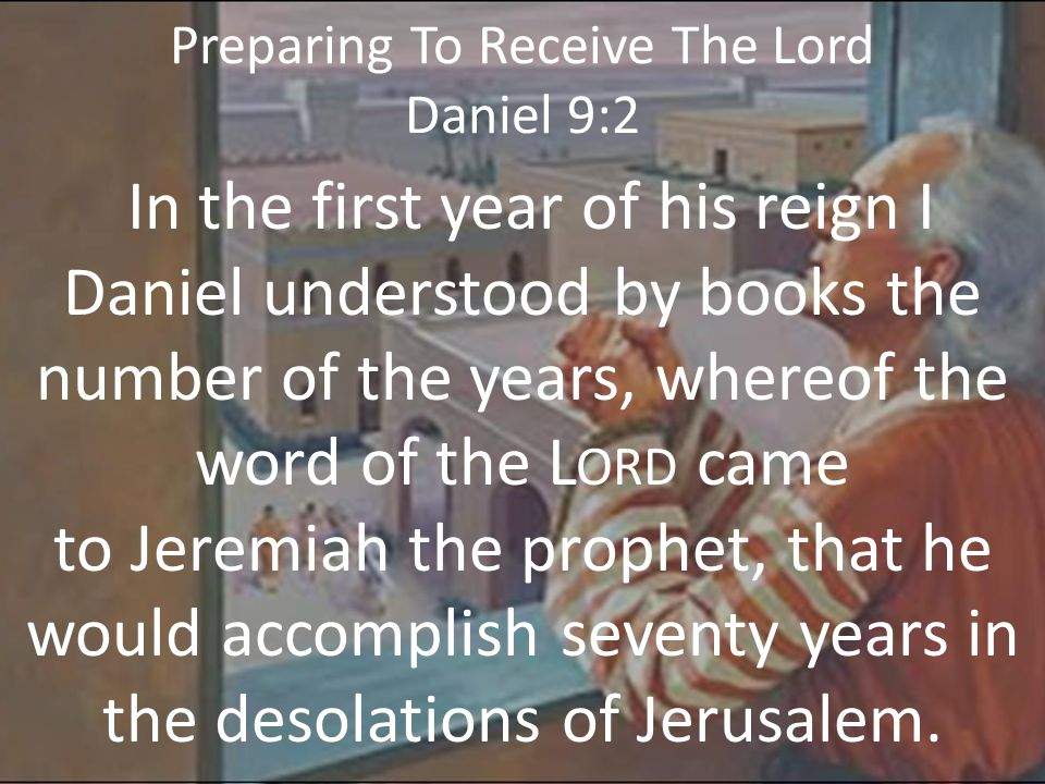 Preparing To Receive The Lord Daniel 9:16a O Lord, according to all thy righteousness, I beseech thee, let thine anger and thy fury be turned away from thy city Jerusalem, thy holy mountain: