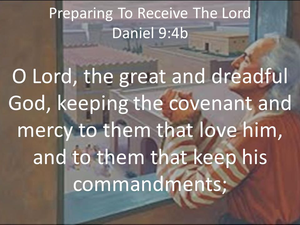Preparing To Receive The Lord Daniel 9:4b O Lord, the great and dreadful God, keeping the covenant and mercy to them that love him, and to them that keep his commandments;