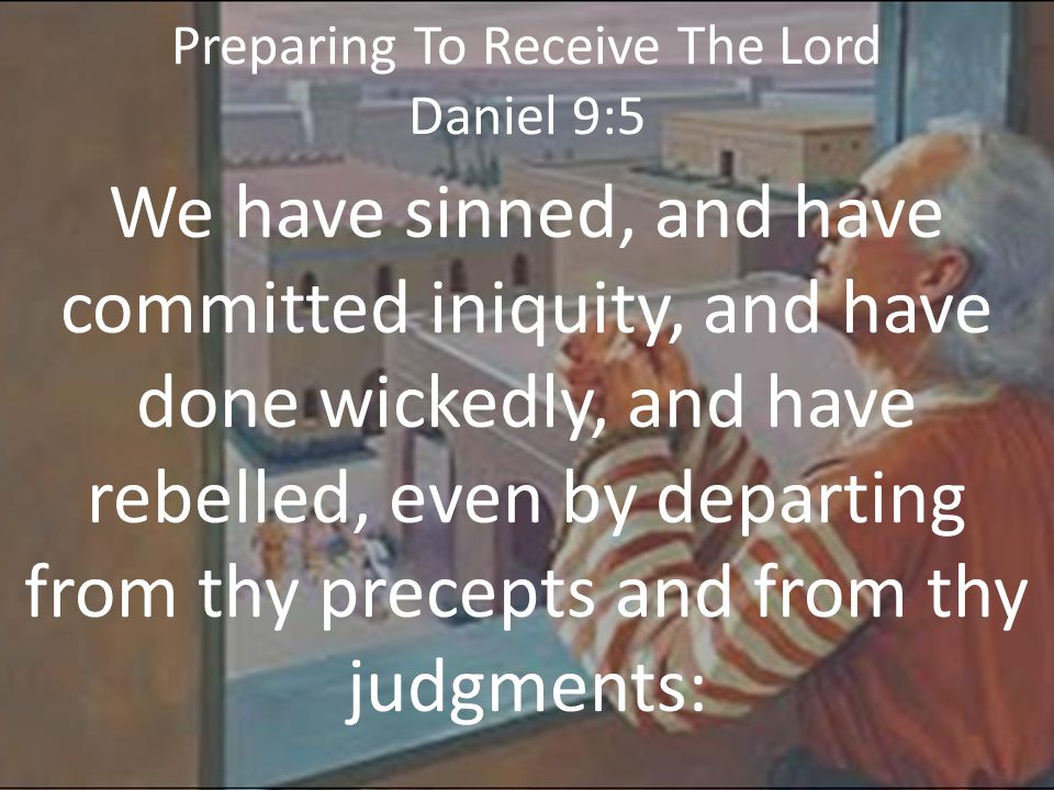 Preparing To Receive The Lord Daniel 9:14 Therefore hath the Lord watched upon the evil, and brought it upon us: for the L ORD our God is righteous in all his works which he doeth: for we obeyed not his voice.