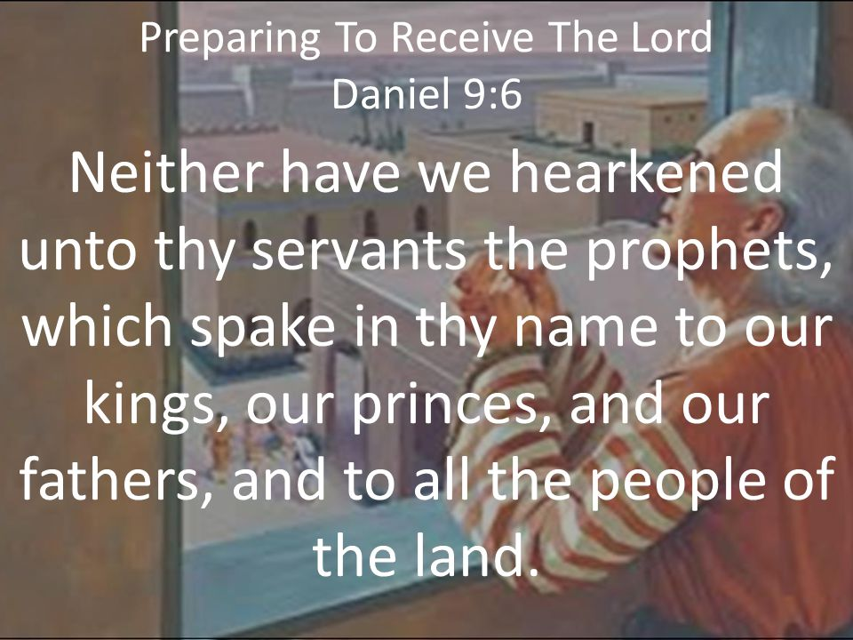 Preparing To Receive The Lord Daniel 9:7a O Lord, righteousness belongeth unto thee, but unto us confusion of faces, as at this day; to the men of Judah, and to the inhabitants of Jerusalem, and unto all Israel,