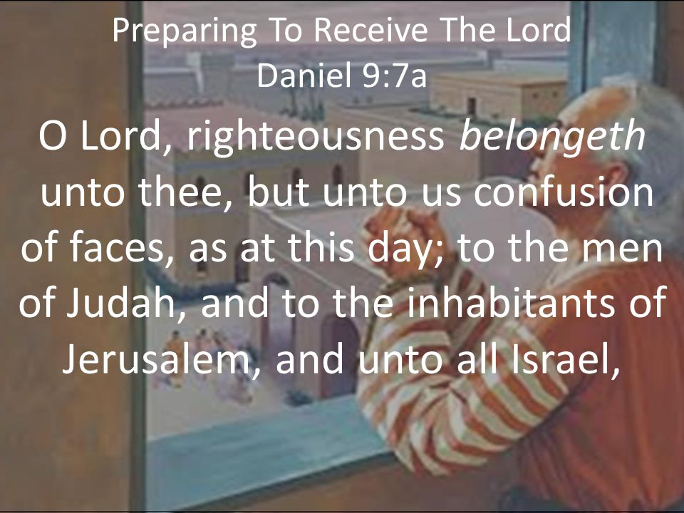 Preparing To Receive The Lord Daniel 9:7b that are near, and that are far off, through all the countries whither thou hast driven them, because of their trespass that they have trespassed against thee.