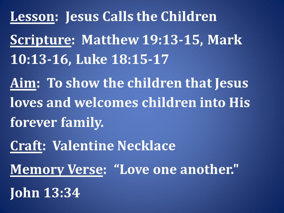 Lesson: Jesus Calls the Children Scripture: Matthew 19:13-15, Mark 10:13-16, Luke 18:15-17 Aim: To show the children that Jesus loves and welcomes children into His forever family.