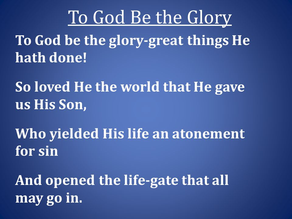 To God Be the Glory To God be the glory-great things He hath done.