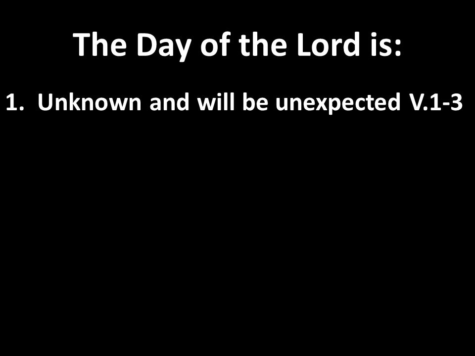 The Day of the Lord is: 1. Unknown and will be unexpected V.1-3