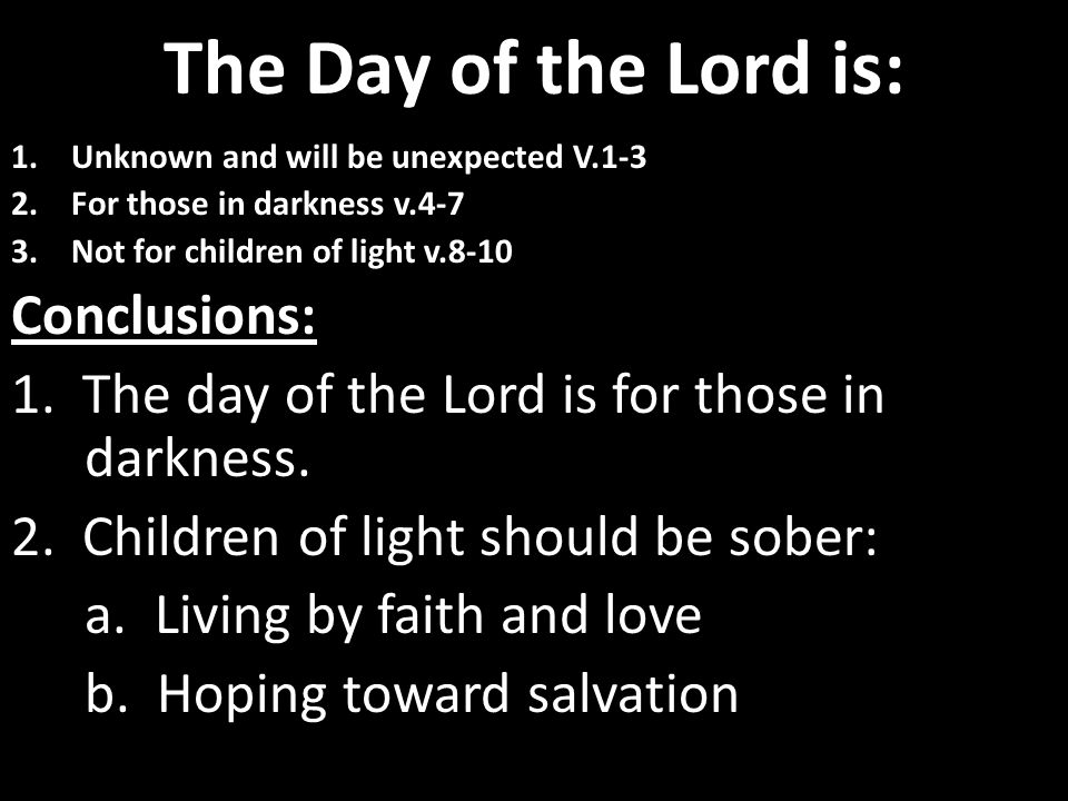 The Day of the Lord is: 1.Unknown and will be unexpected V.1-3 2.For those in darkness v.4-7 3.Not for children of light v.8-10 Conclusions: 1.