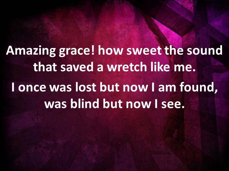 Amazing grace. how sweet the sound that saved a wretch like me.