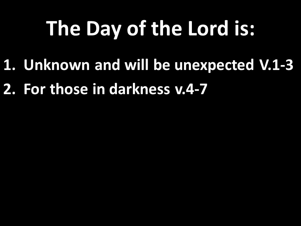 The Day of the Lord is: 1. Unknown and will be unexpected V.1-3 2. For those in darkness v.4-7