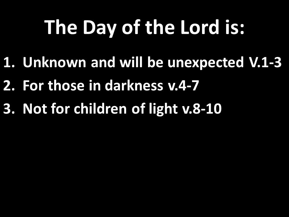 The Day of the Lord is: 1. Unknown and will be unexpected V.1-3 2.