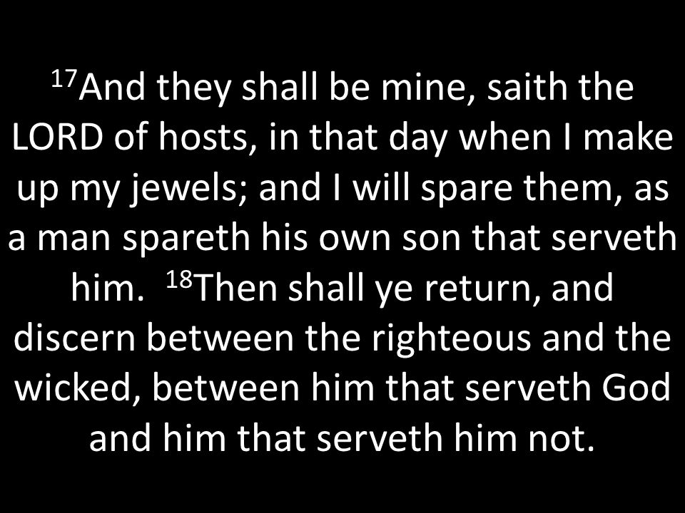 17 And they shall be mine, saith the LORD of hosts, in that day when I make up my jewels; and I will spare them, as a man spareth his own son that serveth him.