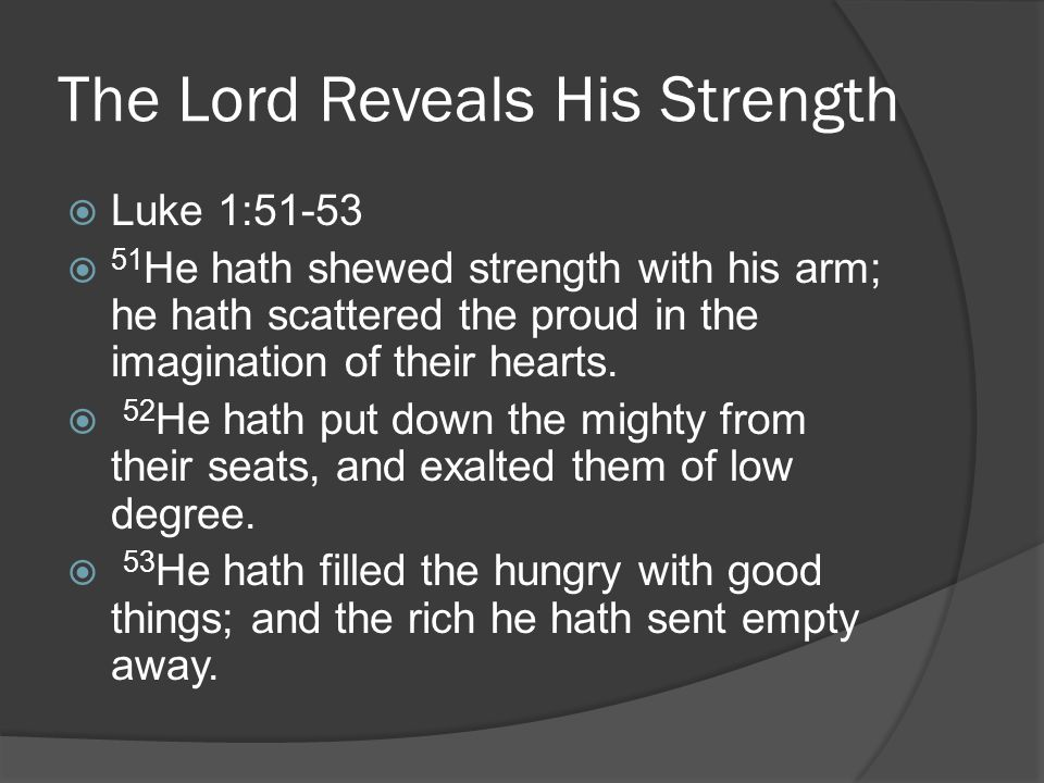The Lord Reveals His Strength  Luke 1:51-53  51 He hath shewed strength with his arm; he hath scattered the proud in the imagination of their hearts.